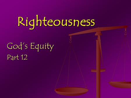Righteousness God's Equity Part 12. Righteousness: GK. - Equity equity n. 1) The net value of real property, determined by subtracting the amount of unpaid.