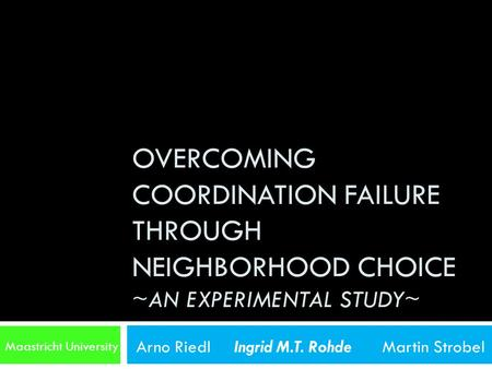 OVERCOMING COORDINATION FAILURE THROUGH NEIGHBORHOOD CHOICE ~AN EXPERIMENTAL STUDY~ Maastricht University Arno Riedl Ingrid M.T. Rohde Martin Strobel.