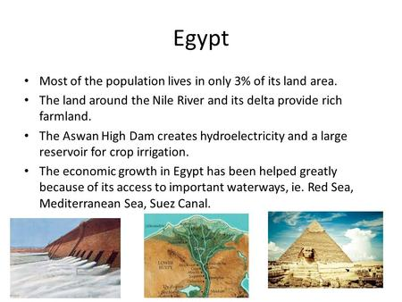 Egypt Most of the population lives in only 3% of its land area. The land around the Nile River and its delta provide rich farmland. The Aswan High Dam.