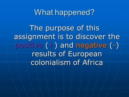 What happened? The purpose of this assignment is to discover the positive (+) and negative (-) results of European colonialism of Africa.