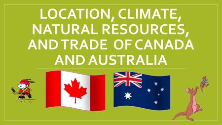 LOCATION, CLIMATE, NATURAL RESOURCES, AND TRADE OF CANADA AND AUSTRALIA.