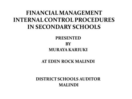 FINANCIAL MANAGEMENT INTERNAL CONTROL PROCEDURES IN SECONDARY SCHOOLS PRESENTED BY MURAYA KARIUKI AT EDEN ROCK MALINDI DISTRICT SCHOOLS AUDITOR MALINDI.