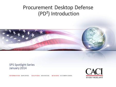 INFORMATION DEPLOYED. SOLUTIONS ADVANCED. MISSIONS ACCOMPLISHED. Procurement Desktop Defense (PD²) Introduction SPS Spotlight Series January 2014.