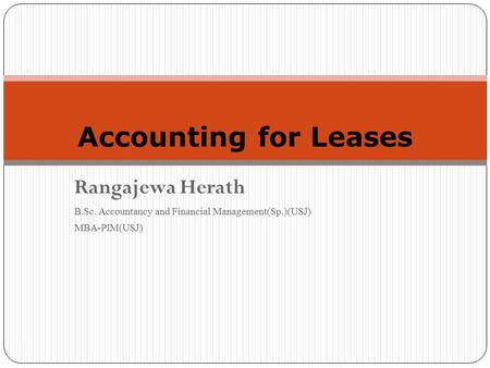 Rangajewa Herath B.Sc. Accountancy and Financial Management(Sp.)(USJ) MBA-PIM(USJ) 1 Accounting for Leases.