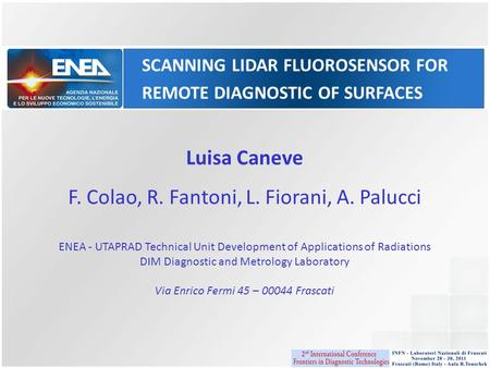 SCANNING LIDAR FLUOROSENSOR FOR REMOTE DIAGNOSTIC OF SURFACES Luisa Caneve F. Colao, R. Fantoni, L. Fiorani, A. Palucci ENEA - UTAPRAD Technical Unit Development.