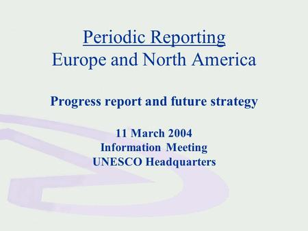 Periodic Reporting Europe and North America Progress report and future strategy 11 March 2004 Information Meeting UNESCO Headquarters.