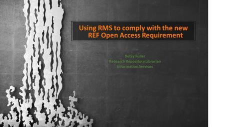 Using RMS to comply with the new REF Open Access Requirement Betsy Fuller Research Repository Librarian Information Services.
