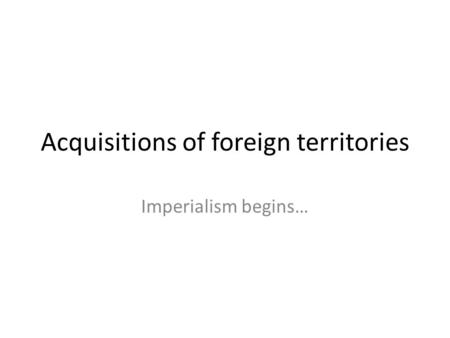 Acquisitions of foreign territories Imperialism begins…