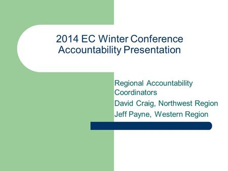 2014 EC Winter Conference Accountability Presentation Regional Accountability Coordinators David Craig, Northwest Region Jeff Payne, Western Region.
