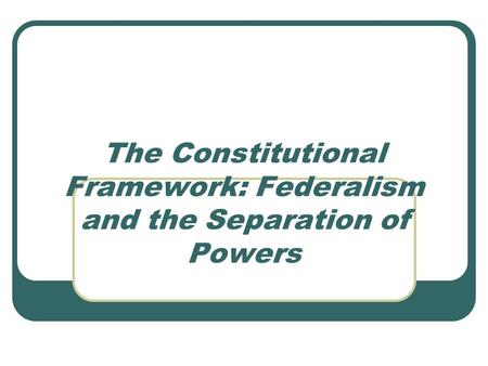The Constitutional Framework: Federalism and the Separation of Powers.