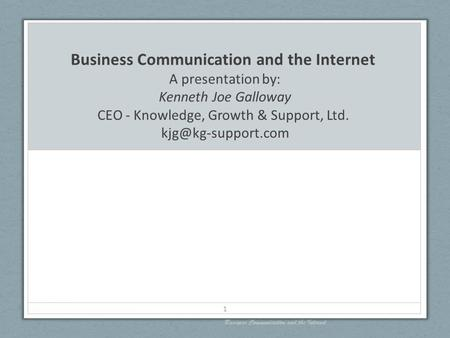 Business Communication and the Internet A presentation by: Kenneth Joe Galloway CEO - Knowledge, Growth & Support, Ltd. Business Communication.