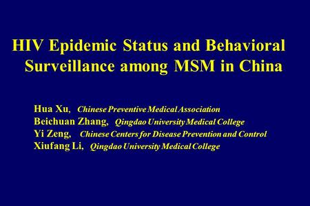 HIV Epidemic Status and Behavioral Surveillance among MSM in China Hua Xu, Chinese Preventive Medical Association Beichuan Zhang, Qingdao University Medical.