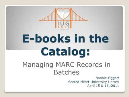 E-books in the Catalog: Managing MARC Records in Batches Bonnie Figgatt Sacred Heart University Library April 15 & 16, 2011.