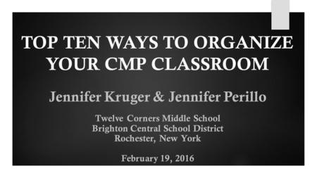 TOP TEN WAYS TO ORGANIZE YOUR CMP CLASSROOM Jennifer Kruger & Jennifer Perillo Twelve Corners Middle School Brighton Central School District Rochester,