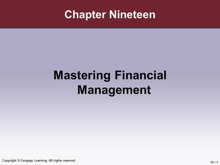 Copyright © Cengage Learning. All rights reserved Chapter Nineteen Mastering Financial Management 19 | 1.