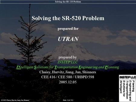Solving the SR-520 Problem © 2005 Chaisy, Hurvitz, Jiang, Jun, ShinnersSlide 1 (of 31) Solving the SR-520 Problem prepared for UTRAN prepared by INSTEP.