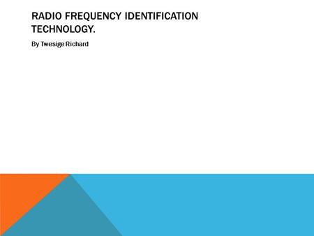 RADIO FREQUENCY IDENTIFICATION TECHNOLOGY. By Twesige Richard.