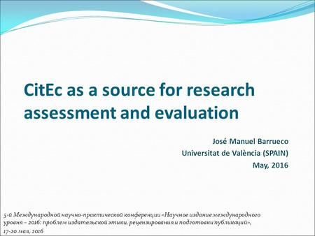 CitEc as a source for research assessment and evaluation José Manuel Barrueco Universitat de València (SPAIN) May, 2016 5-й Международной научно-практической.