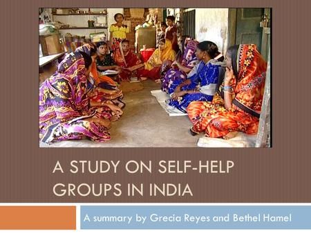 A STUDY ON SELF-HELP GROUPS IN INDIA A summary by Grecia Reyes and Bethel Hamel.