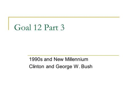 Goal 12 Part 3 1990s and New Millennium Clinton and George W. Bush.