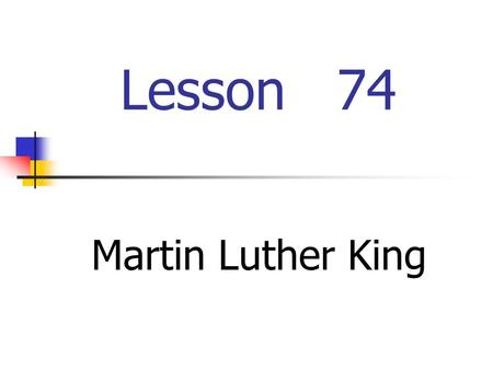 Lesson 74 Martin Luther King 1.When and where was Martin Luther King born? 2.What did he fight for? 3.Did he like sports? Please give examples.
