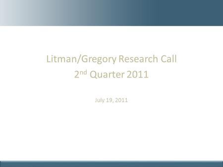 Litman/Gregory Research Call 2 nd Quarter 2011 July 19, 2011.