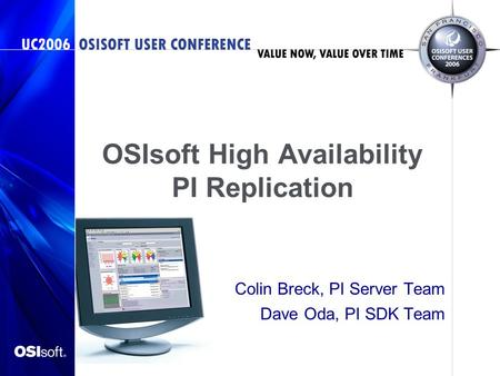 OSIsoft High Availability PI Replication Colin Breck, PI Server Team Dave Oda, PI SDK Team.