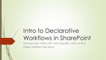 Intro to Declarative Workflows in SharePoint Daryl Rasmussen, MCSD (.NET), MSTS (Moss 2007), MCSD (SP 2010) Calgary SharePoint Users Group.