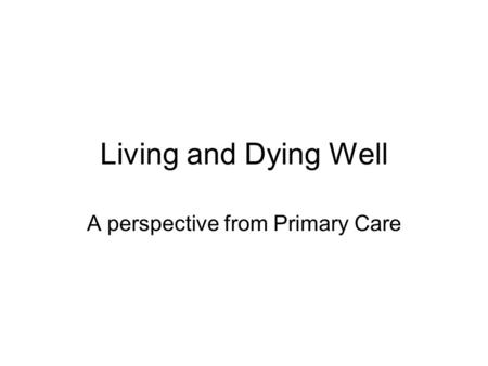 Living and Dying Well A perspective from Primary Care.