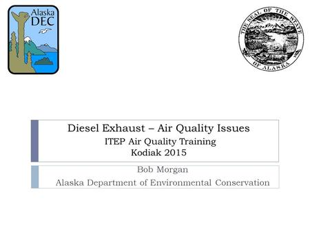 Diesel Exhaust – Air Quality Issues ITEP Air Quality Training Kodiak 2015 Bob Morgan Alaska Department of Environmental Conservation.