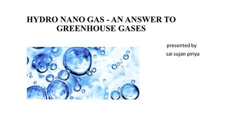 HYDRO NANO GAS - AN ANSWER TO GREENHOUSE GASES presented by sai sujan piriya.