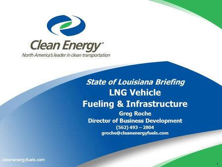 1 cleanenergyfuels.com State of Louisiana Briefing LNG Vehicle Fueling & Infrastructure Greg Roche Director of Business Development (562) 493 – 2804