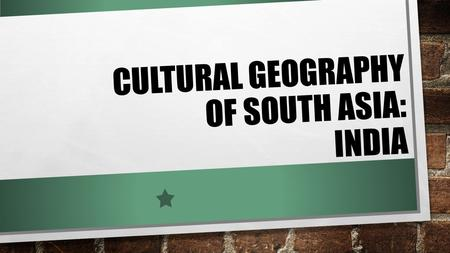 CULTURAL GEOGRAPHY OF SOUTH ASIA: INDIA. o ESSENTIAL QUESTIONS: HOW HAS PHYSICAL GEOGRAPHY AFFECTED WHERE PEOPLE HAVE SETTLED IN SOUTH ASIA? o LEARNING.