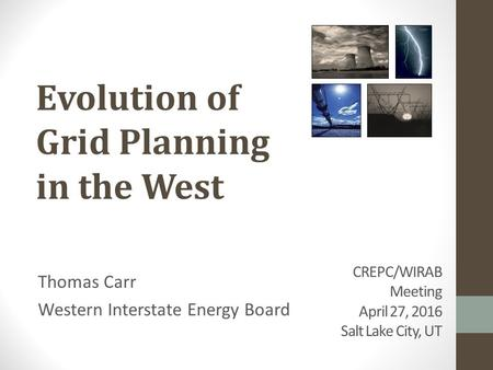 CREPC/WIRAB Meeting April 27, 2016 Salt Lake City, UT Thomas Carr Western Interstate Energy Board Evolution of Grid Planning in the West.