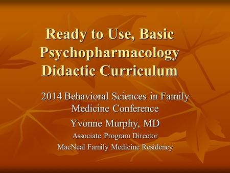 Ready to Use, Basic Psychopharmacology Didactic Curriculum 2014 Behavioral Sciences in Family Medicine Conference Yvonne Murphy, MD Associate Program Director.