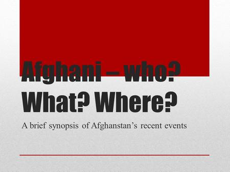 Afghani – who? What? Where? A brief synopsis of Afghanstan's recent events.