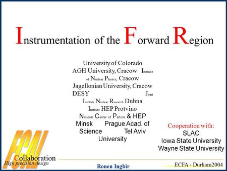 I nstrumentation of the F orward R egion Collaboration High precision design ECFA - Durham2004 University of Colorado AGH University, Cracow I nstitute.