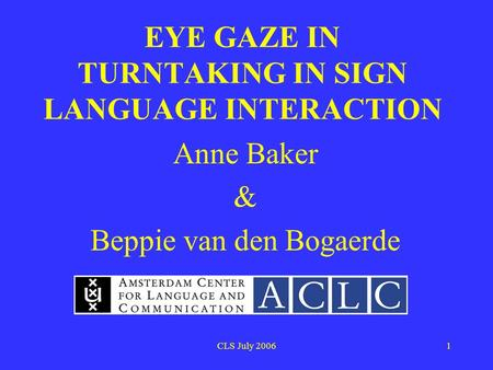 CLS July 20061 EYE GAZE IN TURNTAKING IN SIGN LANGUAGE INTERACTION Anne Baker & Beppie van den Bogaerde.