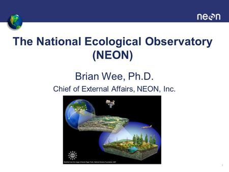 The National Ecological Observatory (NEON) Brian Wee, Ph.D. Chief of External Affairs, NEON, Inc. 1.