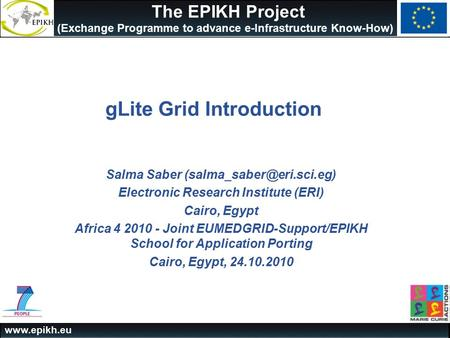 The EPIKH Project (Exchange Programme to advance e-Infrastructure Know-How) gLite Grid Introduction Salma Saber Electronic.