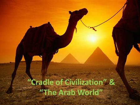 """Cradle of Civilization"" & ""The Arab World"". ""Cradle of Civilization"" Fertile Crescent region (between Tigris & Euphrates Rivers)"
