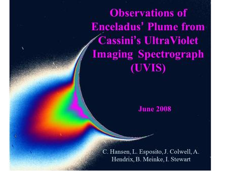 Observations of Enceladus ' Plume from Cassini ' s UltraViolet Imaging Spectrograph (UVIS) C. Hansen, L. Esposito, J. Colwell, A. Hendrix, B. Meinke, I.