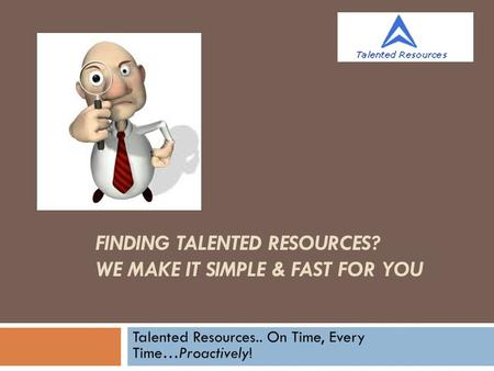 FINDING TALENTED RESOURCES? WE MAKE IT SIMPLE & FAST FOR YOU Talented Resources.. On Time, Every Time…Proactively!