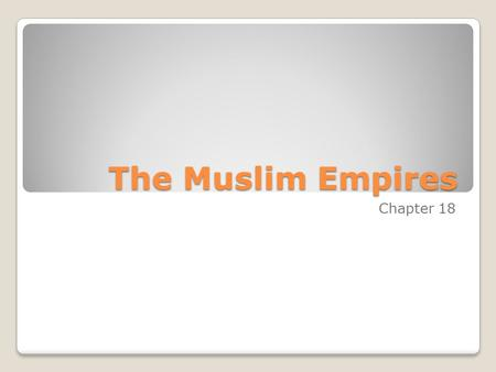 The Muslim Empires Chapter 18. 1. What did you learn new about your person in completing your project? 2. What problems did you encounter? 3. Did you.