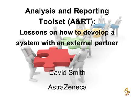 Analysis and Reporting Toolset (A&RT): Lessons on how to develop a system with an external partner David Smith AstraZeneca.