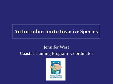 An Introduction to Invasive Species Jennifer West Coastal Training Program Coordinator.