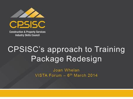 CPSISC's approach to Training Package Redesign Joan Whelan VISTA Forum – 6 th March 2014.