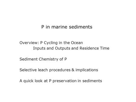 P in marine sediments Overview: P Cycling in the Ocean Inputs and Outputs and Residence Time Sediment Chemistry of P Selective leach procedures & implications.