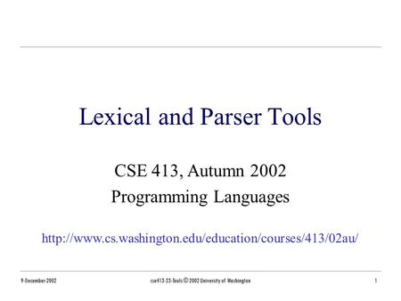 9-December-2002cse413-23-Tools © 2002 University of Washington1 Lexical and Parser Tools CSE 413, Autumn 2002 Programming Languages
