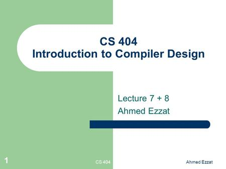 CS 404Ahmed Ezzat 1 CS 404 Introduction to Compiler Design Lecture 7 + 8 Ahmed Ezzat.